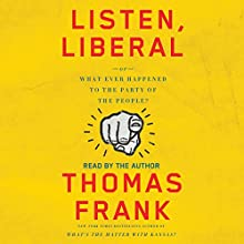 Listen, Liberal: Or, What Ever Happened to the Party of the People? | Livre audio Auteur(s) : Thomas Frank Narrateur(s) : Thomas Frank
