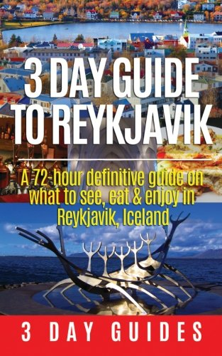 3 Day Guide to Reykjavik -A 72-hour Definitive Guide on What to See, Eat & Enjoy in Reykjavik, Iceland (3 Day Travel Guides) (Volume 2)