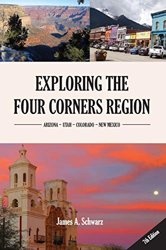 Exploring the Four Corners Region - 7th Edition: A Guide to the Southwestern United States Region of Arizona, Southern Utah, Southern Colorado & Northern New Mexico