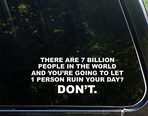 there-are-7-billion-people-in-the-world-and-youre-going-to-let-1-person-ruin-your-day-dont-8-3-4-x-3