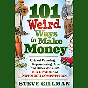 101 Weird Ways to Make Money: Cricket Farming, Repossessing Cars, and Other Jobs With Big Upside and Not Much Competition Audiobook