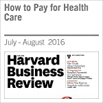 How to Pay for Health Care | Michael E. Porter,Robert S. Kaplan