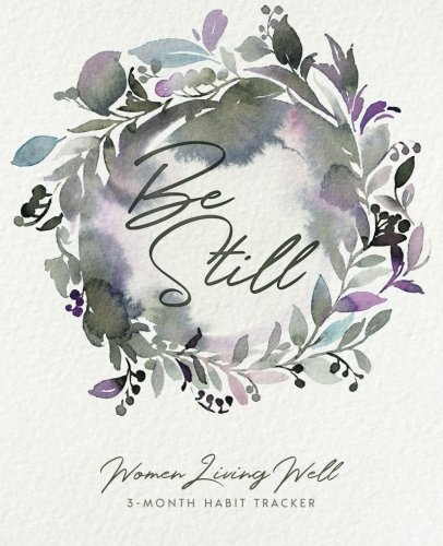 Be Still: Women Living Well 3-Month Habit Tracker: Includes Trackers for Prayer Lists, Bible Reading, Note Taking, Health Tracking, Sleep Tracking, ... are at the back with verses included)