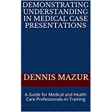 Demonstrating Understanding in Medical Case Presentations: A Guide for Medical and Health Care Professionals-in-Training