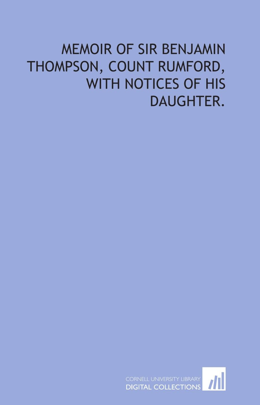 Download Memoir of Sir Benjamin Thompson, count Rumford, with notices of his daughter. PDF