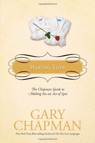 Making Love: The Chapman Guide to Making Sex an Act of Love (Marriage Saver) PDF