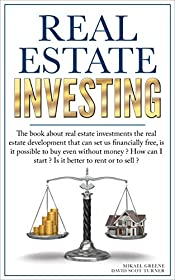 Real Estate Investing: The Book About Real Estate Investments; The Real Estate Development That Can Set Us Financially Free, Is It Possible to Buy Even Without Money? How Can I Start?