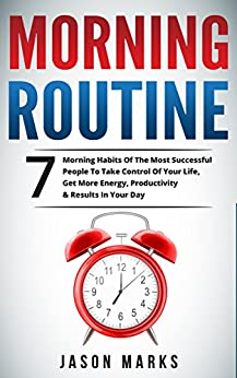 Morning Routine: 7 Morning Habits Of The Most Successful People To Take Control Of Your Life, Get More Energy, Productivity & Results In Your Day (Small ... & High Performance Habits Series Book 4) by [Marks, Jason]