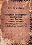 Studies in Development and Learning Contributions from the Department of Psychology and Child Study in the Fitchburg Normal School, E. A. Kirkpatrick, 5518530544