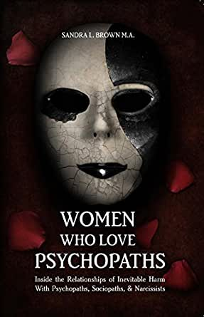 Women Who Love Psychopaths: Inside the Relationships of Inevitable Harm  With Psychopaths, Sociopaths & Narcissists