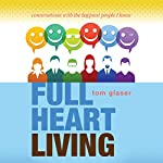 Full Heart Living: Conversations with the Happiest People I Know | Tom Glaser