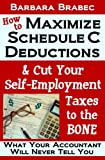 img - for How to Maximize Schedule C Deductions & Cut Your Self-Employment Taxes to the BONE -- What Your Accountant Will Never Tell You book / textbook / text book