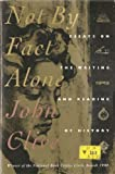 Not by Fact Alone : Essays on the Writing and Reading of History, Clive, John, 0395567556