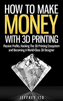 How To Make Money With 3D Printing: Passive Profits, Hacking The 3D Printing Ecosystem And Becoming A World-Class 3D Designer (3D Printing Business, 3D Modeling, Digital Manufacturing) by [Ito, Jeffrey]