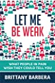 Let Me Be Weak: What People in Pain Wish They Could Tell You from Brittany Barbera