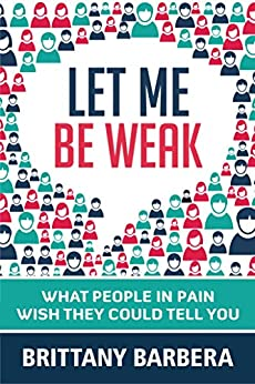 Let Me Be Weak: What People in Pain Wish They Could Tell You by [Barbera, Brittany]
