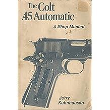 The Colt .45 automatic: A shop manual