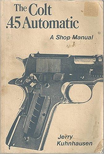 The Colt  45 automatic: A shop manual: Jerry Kuhnhausen