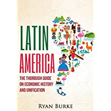 Latin America: The Thorough Guide on Economic History and Unification (economics, economic collapse, south america, south america history, socialism, debt crisis, imf, theory, policy)
