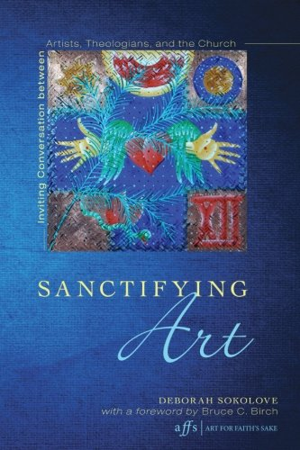 Sanctifying Art: Inviting Conversation Between Artists, Theologians, And The Church (Art For Faith's Sake)