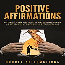 Positive Affirmations: 250 Daily Affirmations About Attracting Love, Making Money, Healthy Living, and Finding True Happiness Audiobook by Hourly Affirmations Narrated by Dryw McArthur