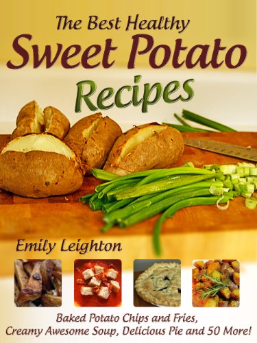 The Best Healthy Sweet Potato Recipes - Baked Potato Chips and Fries, Creamy Awesome Soup, Delicious Pie and 50 More!
