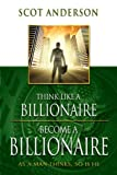 img - for Think Like a Billionaire, Become a Billionaire: As a Man Thinks, So Is He by Scot Anderson (2012-06-26) book / textbook / text book