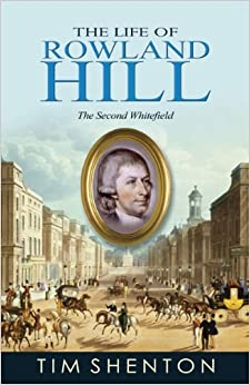 The Life of Rowland Hill: The Second Whitefield by Tim Shenton (2012-02-22)