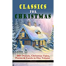 CLASSICS FOR CHRISTMAS: 180+ Novels, Christmas Tales, Poems & Carols in One Volume (Illustrated): The Gift of the Magi, A Christmas Carol, The Heavenly ... Bough, The Wonderful Life of Christ…