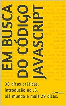 Em Busca do Código JavaScript: 30 dicas práticas, introdução ao JS, olá mundo e mais 29 dicas. por [Maia, Alam]