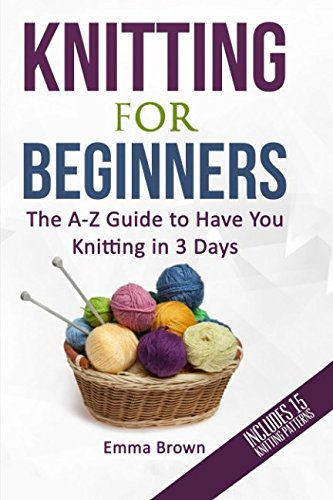 Knitting For Beginners: The A-Z Guide to Have You Knitting in 3 Days (Includes 15 Knitting Patterns) (Knitting Patterns in Black&White) -