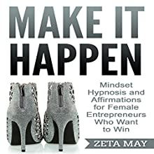 Make It Happen: Mindset Hypnosis and Affirmations for Female Entrepreneurs Who Want to Win Audiobook by Zeta May Narrated by Infinity Productions