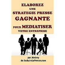 Elaborez une stratégie presse gagnante pour médiatiser votre entreprise (French Edition)