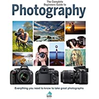 The Complete Beginners Guide To Photography: Everything you need to know to take great photographs