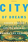 City of Dreams: Dodger Stadium and the Birth of Modern Los Angeles