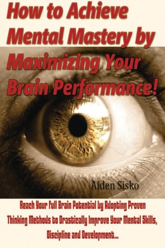 How to Achieve Mental Mastery by Maximizing Your Brain Performance!: Reach Your Full Brain Potential by Adopting Proven  Thinking Methods to ... Mental Skills, Discipline and Development