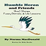 Humble Heron and Friends: Short Stories, Fuzzy Animals, and Life Lessons: Karma for Kids Books | Norma MacDonald