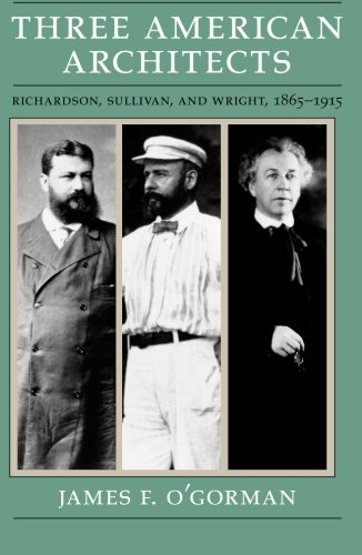 Three American Architects: Richardson, Sullivan, and Wright, 1865-1915