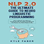 NLP 2.0 - The Ultimate Guide to Neuro Linguistic Programming: How to Rewire Your Brain and Create the Life You Want and Become the Person You Were Meant to Be | Kyle Faber