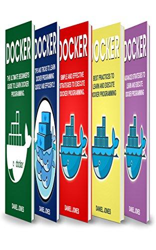 Docker: 5 Books in 1- Beginner's guide+ Tips & Tricks+ Simple & Effective strategies+ Best Practices & Advanced strategies (Deployment Process Best Practices)