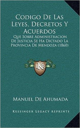 Descargar libros gratis pdf en línea Codigo de Las Leyes, Decretos y Acuerdos: Que Sobre Administracion de Justicia Se Ha Dictado La Provincia de Mendoza (1860) en español PDF CHM