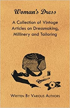 Book Woman's Dress - A Collection of Vintage Articles on Dressmaking, Millinery and Tailoring
