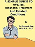 A  Simple  Guide  To  Uveitis,  Diagnosis, Treatment  And  Related Conditions (A Simple Guide to Medical Conditions)