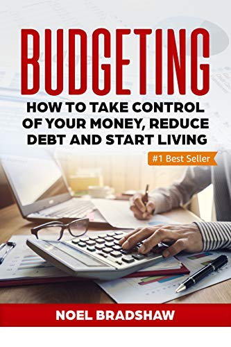 BUDGETING: How To Take Control Of Your Money, Reduce Debt And Start Living (Budgeting Workbook, Budgeting Notebook, Budgeting For Beginners, Budgeting And Forecasting) by [Bradshaw, Noel]