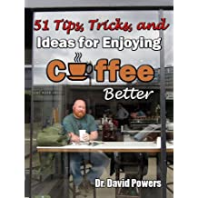 51 Tips, Tricks, and Ideas for Enjoying Coffee Better (The Coffee Scholar Archives)