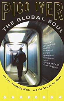 The Global Soul: Jet Lag, Shopping Malls, and the Search for Home (Vintage Departures) by [Iyer, Pico]