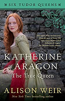 Katherine of Aragon, The True Queen: A Novel (Six Tudor Queens) by [Weir, Alison]