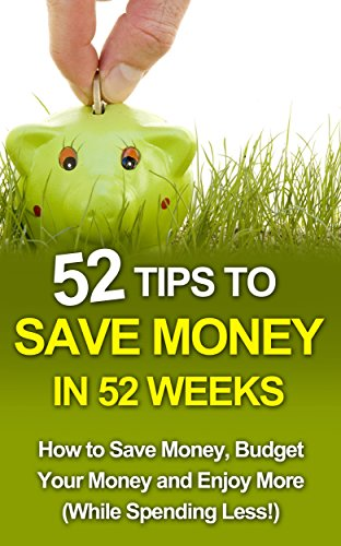 Save Money: 52 Tips to Save Money in 52 Weeks: How to Save Money, Budget Your Money and Enjoy More (While Spending Less!)