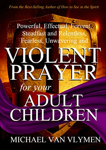 Violent Prayer for your Adult Children: Powerful, Effectual, Fervent, Steadfast and Relentless, Fearless, Unwavering and Violent Prayer for your Adult Children]()