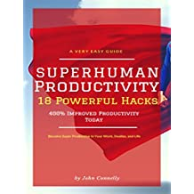 Superhuman Productivity: 18 Powerful Hacks for 400%+ Improved Productivity TODAY (a very easy guide to become super productive in your work, studies and life)
